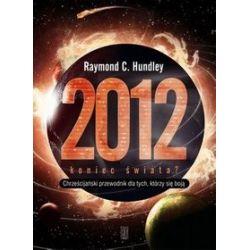 2012 - Koniec Świata? Chrześcijański przewodnik dla tych, którzy się boją - Raymond C. Hundley