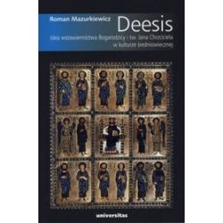 Deesis. Idea wstawiennictwa Bogarodzicy i św. Jana Chrzciciela w kulturze średniowiecznej - Roman Mazurkiewicz