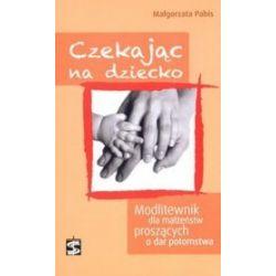 Czekając na dziecko. Modlitewnik dla małżeństw proszących o dar potomstwa - Małgorzata Pabis