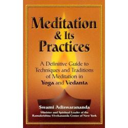 Meditation and Its Practices, A Definitive Guide to Techniques and Traditions of Meditation in Yoga and Vedanta by Swami Adiswarananda, 9781893361836.