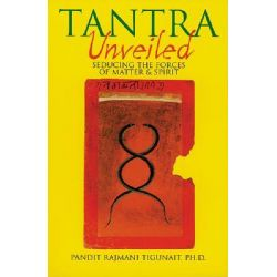 Tantra Unveiled : Seducing the Forces of Matter & Spirit, Seducing the Forces of Matter & Spirit by Pandit Rajmani Tigunait, 9780893891589.