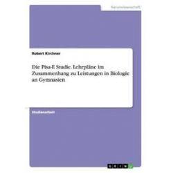 Bücher: Die Pisa-E Studie. Lehrpläne im Zusammenhang zu Leistungen in Biologie an Gymnasien  von Robert Kirchner