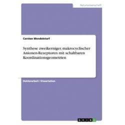 Bücher: Synthese zweikerniger, makrocyclischer Anionen-Rezeptoren mit schaltbaren Koordinationsgeometrien  von Carsten Wendelstorf