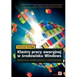 Klastry pracy awaryjnej w środowisku Windows. Instalacja, konfiguracja i zarządzanie - Andrzej Szeląg