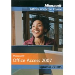 Microsoft Office Access 2007. Egzamin 77-605. Microsoft Official Academic Course