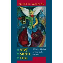 Alef, Mem, Tau, Kabbalistic Musings on Time, Truth, and Death by Elliot R. Wolfson, 9780520246195.