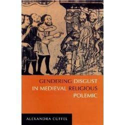 Gendering Disgust in Medieval Religious Polemic by Alexandra Cuffel, 9780268023676.