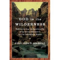 God in Wilderness, Rediscovering the Spirituality of the Great Outdoors with the Adventure Rabbi by Jamie S. Korngold, 9780385520492.