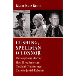 Cushing, Spellman, O'Connor, The Surprising Story of How Three American Cardinals Transformed Catholic-Jewish Relations by A. James Rudin, 9780802865670.