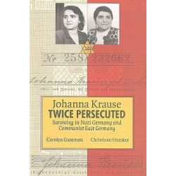 Johanna Krause Twice Persecuted, Surviving in Nazi Germany and Communist East Germany by Carolyn Gammon, 9781554580064.