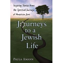 Journeys to a Jewish Life, Inspiring Stories from the Spiritual Journeys of American Jews by Paula Amann, 9781580233170.