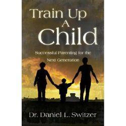 Train Up a Child, Successful Parenting for the Next Generation by Daniel L Switzer, 9781880226377.