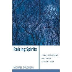 Raising Spirits, Stories of Suffering and Comfort at Death's Door by Michael Goldberg, 9781556358784.