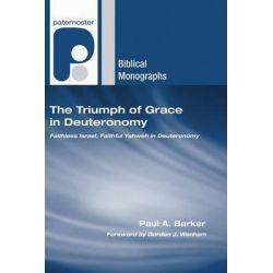 The Triumph of Grace in Deuteronomy, Faithless Israel, Faithful Yahweh in Deuteronomy by Paul A Barker, 9781597527873.