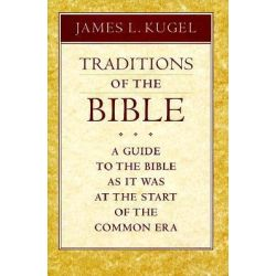 Traditions of the Bible, A Guide to the Bible as it Was at the Start of the Common Era by James L. Kugel, 9780674791510.