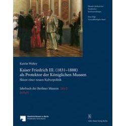 Bücher: Jahrbuch der Berliner Museen. Jahrbuch der Preussischen Kunstsammlungen. Neue Folge / Kaiser Friedrich III. (1831-1888) als Protektor der Königlichen Museen  von Katrin Wehry
