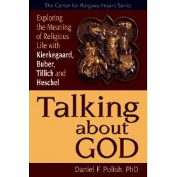 Talking About God, Exploring the Meaning of Religious Life with Kierkegaard, Buber, Tillich, Heschel by Daniel F. Polish, 9781594732300.