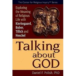 Talking About God, Exploring the Meaning of Religious Life with Kierkegaard, Buber, Tillich and Heschel by Daniel F. Polish, 9781594732720.