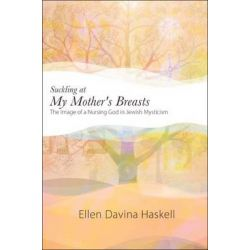 Suckling at My Mother's Breasts, The Image of a Nursing God in Jewish Mysticism by Ellen Davina Haskell, 9781438443812.