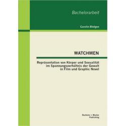 Bücher: WATCHMEN: Repräsentation von Körper und Sexualität im Spannungsverhältnis der Gewalt in Film und Graphic Novel  von Carolin Blefgen