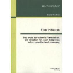 Bücher: Film-Initiation: Das erste bedeutende Filmerlebnis als Initiation für einen cinéphilen oder cineastischen Lebensweg  von Sabine Braubach