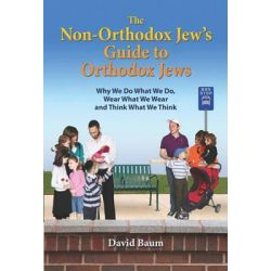 The Non-Orthodox Jew's Guide to Orthodox Jews, Why We Do What We Do, Wear What We Wear and Think What We Think by David Baum, 9780615342733.