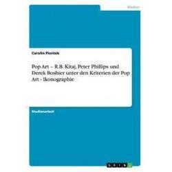 Bücher: Pop Art - R.B. Kitaj, Peter Phillips und Derek Boshier unter den Kriterien der Pop Art - Ikonographie  von Carolin Piontek