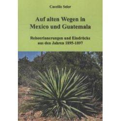 Bücher: Auf alten Wegen in Mexiko und Guatemala  von Caecilie Seler
