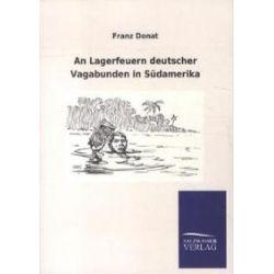 Bücher: An Lagerfeuern deutscher Vagabunden in Südamerika  von Franz Donat