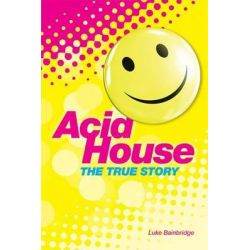 Acid House, The True Story by Luke Bainbridge, 9781780387345.