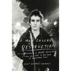A Man Called Destruction, The Life and Music of Alex Chilton, from Box Tops to Big Star to Backdoor Man by Holly George-Warren, 9780670025633.
