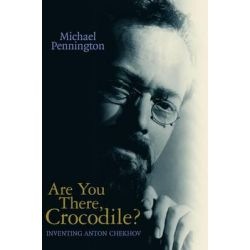 Are You There, Crocodile?, Inventing Anton Chekhov by Michael Pennington, 9781840024586.