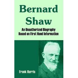 Bernard Shaw, An Unauthorized Biography Based on First Hand Information by Frank Harris, 9781410213716.