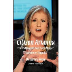 Citizen Arianna, The Huffington Post / AOL Merger: Triumph or Tragedy? by Dr Nancy Snow, 9781608881161.