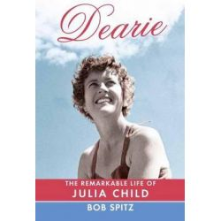 Dearie, The Remarkable Life of Julia Child by Bob Spitz, 9780307272225.