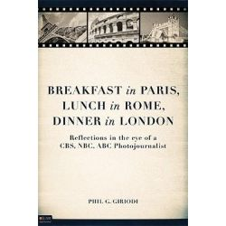 Breakfast in Paris, Lunch in Rome, Dinner in London, Reflections in the Eye of a CBS, NBC, ABC Photojournalist by Phil G Giriodi, 9781616634735.