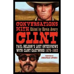Conversations with Clint, Paul Nelson's Lost Interviews with Clint Eastwood, 1979-83 by Jonathan Lethem, 9781441165862.