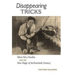 Disappearing Tricks, Silent Film, Houdini, and the New Magic of the Twentieth Century by Matthew Solomon, 9780252076978.