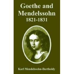 Goethe and Mendelssohn, 1821-1831 by Karl Mendelssohn-Bartholdy, 9781410223432.