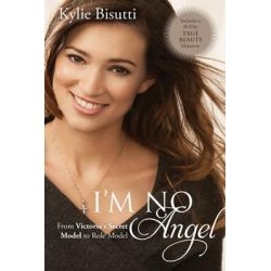 I'm No Angel, From Victoria's Secret Model to Role Model by Kylie Bisutti, 9781414391892.