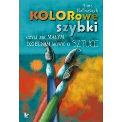 Kolorowe szybki czyli jak małym dzieciom mówić o sztuce - Anna Kalbarczyk