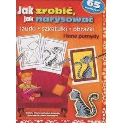 Jak zrobić, jak narysować laurki, szkatułki, obrazki - Aniela Cholewińska-Szkolik