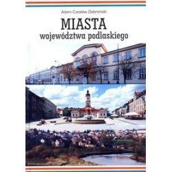 Miasta województwa podlaskiego - Adam Czesław Dobroński