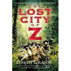 Lost City of Z: A Legendary British Explorer's Deadly Quest to Uncover the Secrets of the Amazon - David Grann