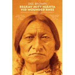 Begrav mitt hjärta vid Wounded Knee : erövringen av Vilda Västern ur indianernas perspektiv - Dee Brown - Bok (9789185703197)