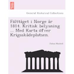 Fa Ltta Get I Norge A R 1814. Kritisk Belysning ... Med Karta O Fver Krigsska Deplatsen. - Julius Mankell - Bok (9781241775216)