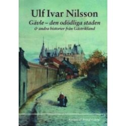 Gävle : den odödliga staden : & andra historier från Gästrikland - Ulf Ivar Nilsson - Bok (9789197692250)