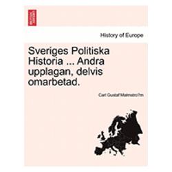 Sveriges Politiska Historia ... Andra Upplagan, Delvis Omarbetad. - Carl Gustaf Malmstro M - Bok (9781241473464)