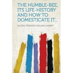 The Humble-Bee, Its Life-History and How to Domesticate It... - Sladen Frederick William Lambert - Bok (9781314691986)