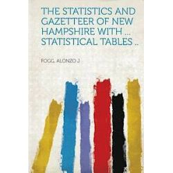 The Statistics and Gazetteer of New Hampshire with ... Statistical Tables .. - Fogg Alonzo J - Bok (9781314430998)